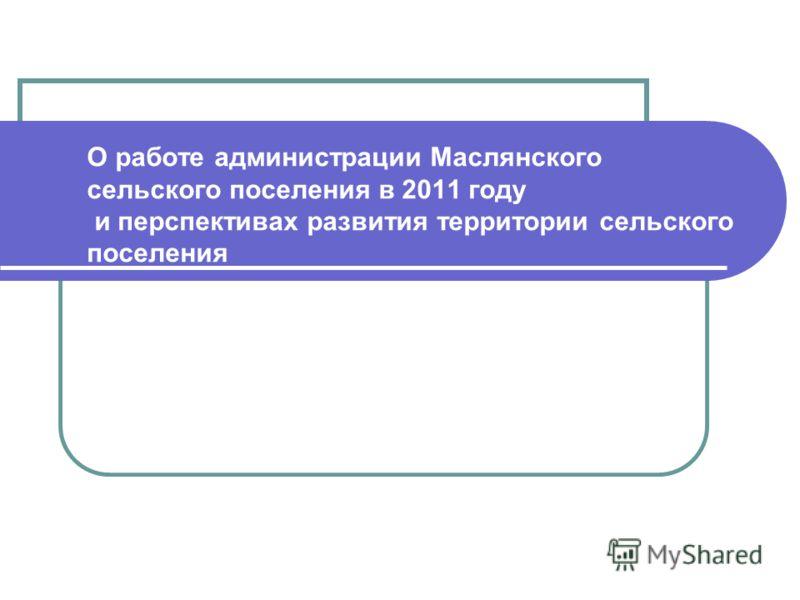 О работе администрации Маслянского сельского поселения в 2011 году и перспективах развития территории сельского поселения