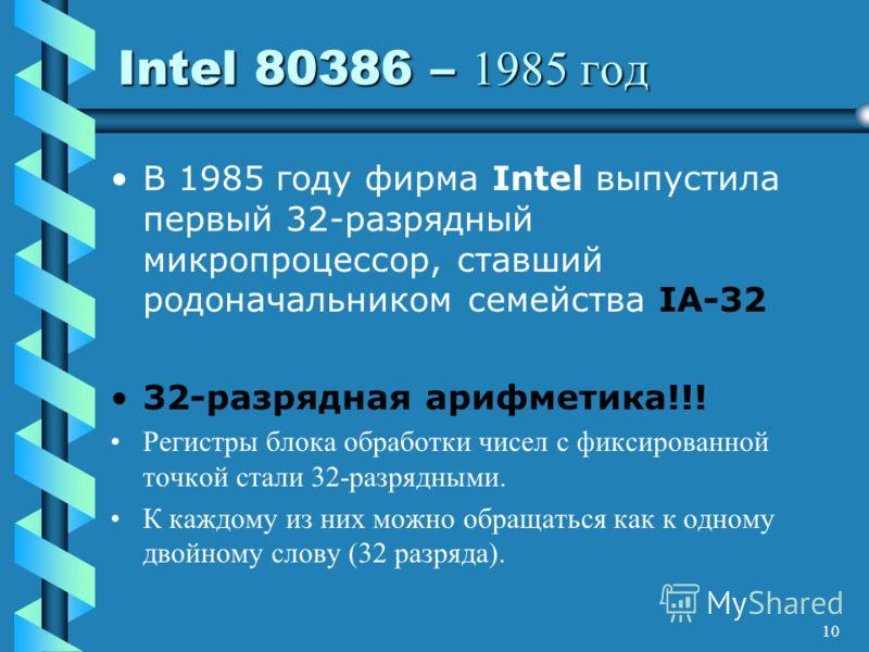 10 Intel 80386 – 1985 год В 1985 году фирма Intel выпустила первый 32-разрядный микропроцессор, ставший родоначальником семейства IA-32 32-разрядная арифметика!!! Регистры блока обработки чисел с фиксированной точкой стали 32-разрядными. К каждому из