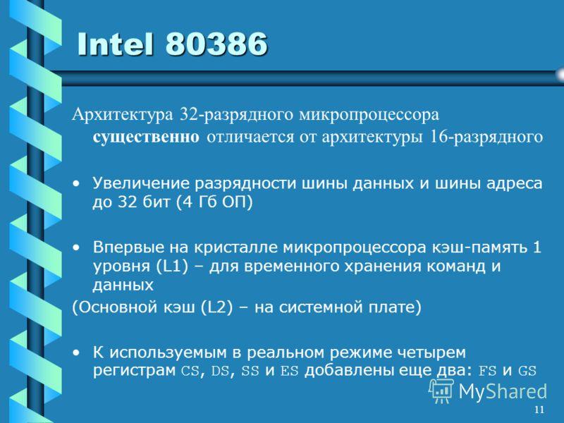 11 Intel 80386 Архитектура 32-разрядного микропроцессора существенно отличается от архитектуры 16-разрядного Увеличение разрядности шины данных и шины адреса до 32 бит (4 Гб ОП) Впервые на кристалле микропроцессора кэш-память 1 уровня (L1) – для врем