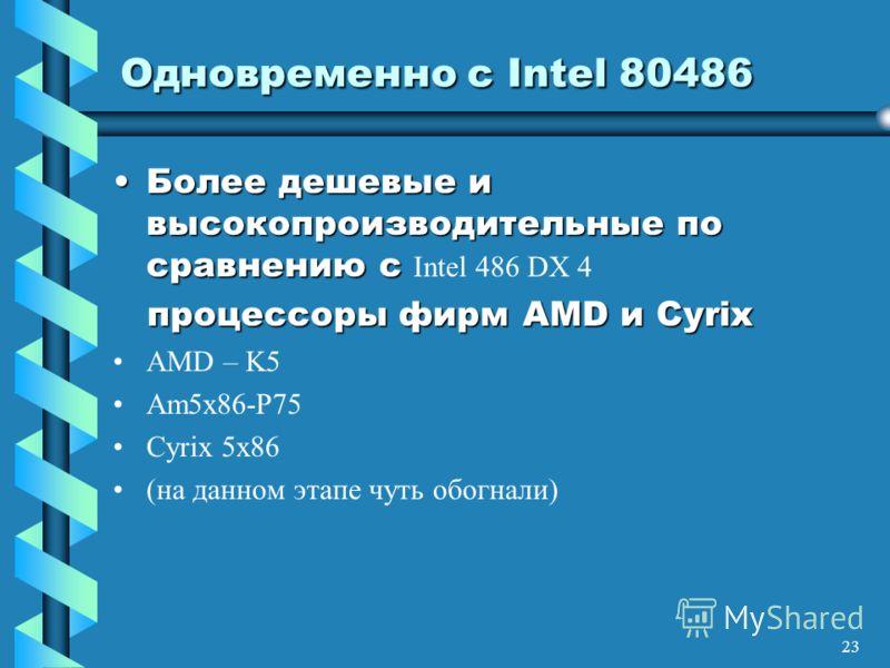 23 Одновременно с Intel 80486 Более дешевые и высокопроизводительные по сравнению сБолее дешевые и высокопроизводительные по сравнению с Intel 486 DX 4 процессоры фирм AMD и Cyrix AMD – K5 Am5x86-P75 Cyrix 5x86 (на данном этапе чуть обогнали)