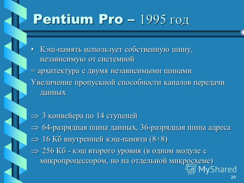 29 Pentium Pro – 1995 год Кэш-память использует собственную шину, независимую от системнойКэш-память использует собственную шину, независимую от системной = архитектура с двумя независимыми шинами Увеличение пропускной способности каналов передачи да