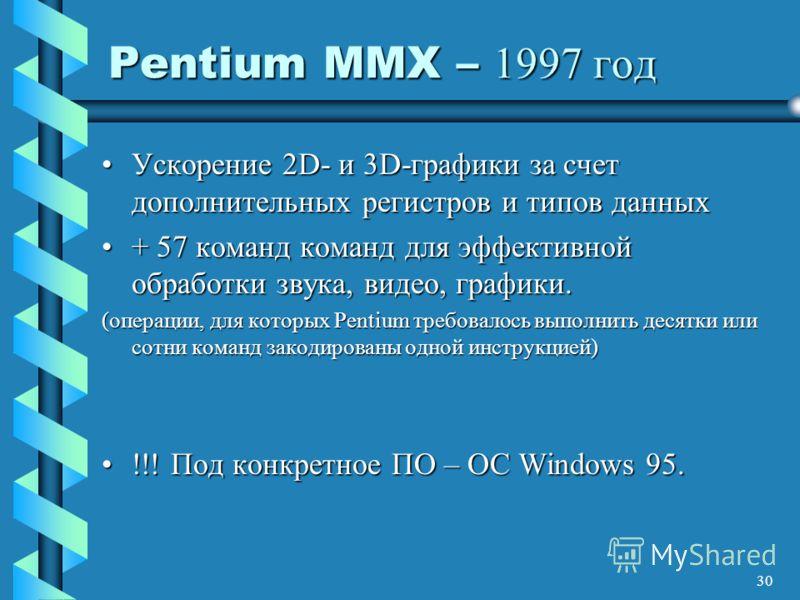 30 Pentium MMX – 1997 год Ускорение 2D- и 3D-графики за счет дополнительных регистров и типов данныхУскорение 2D- и 3D-графики за счет дополнительных регистров и типов данных + 57 команд команд для эффективной обработки звука, видео, графики.+ 57 ком