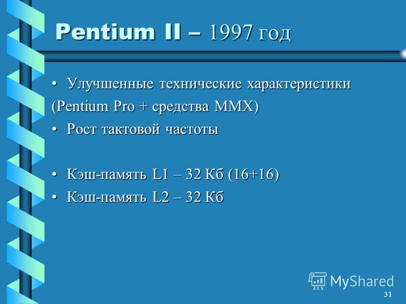 31 Pentium II – 1997 год Улучшенные технические характеристикиУлучшенные технические характеристики (Pentium Pro + средства MMX) Рост тактовой частотыРост тактовой частоты Кэш-память L1 – 32 Кб (16+16)Кэш-память L1 – 32 Кб (16+16) Кэш-память L2 – 32