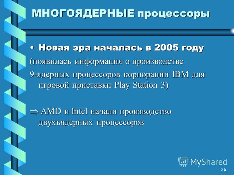 36 МНОГОЯДЕРНЫЕ процессоры Новая эра началась в 2005 годуНовая эра началась в 2005 году (появилась информация о производстве 9-ядерных процессоров корпорации IBM для игровой приставки Play Station 3) AMD и Intel начали производство двухъядерных проце