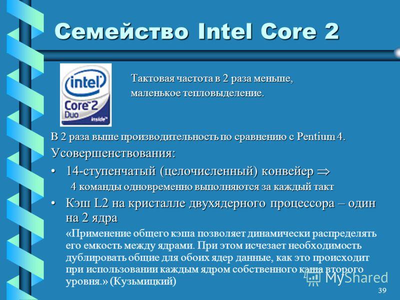 39 Семейство Intel Core 2 Тактовая частота в 2 раза меньше, Тактовая частота в 2 раза меньше, маленькое тепловыделение. маленькое тепловыделение. В 2 раза выше производительность по сравнению с Pentium 4. Усовершенствования: 14-ступенчатый (целочисле