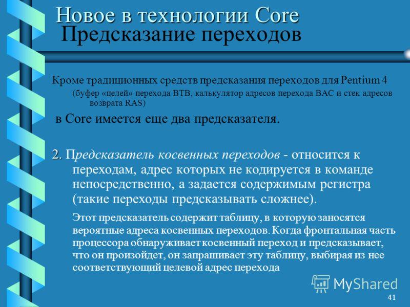 41 Новое в технологии Core Новое в технологии Core Предсказание переходов Кроме традиционных средств предсказания переходов для Pentium 4 (буфер «целей» перехода BTB, калькулятор адресов перехода BAC и стек адресов возврата RAS) в Core имеется еще дв