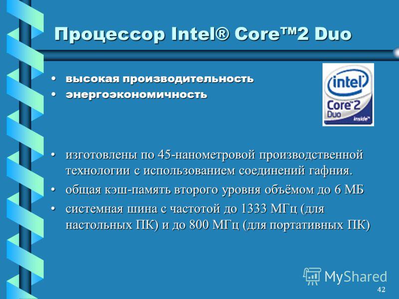 42 Процессор Intel® Core2 Duo высокая производительностьвысокая производительность энергоэкономичностьэнергоэкономичность изготовлены по 45-нанометровой производственной технологии с использованием соединений гафния.изготовлены по 45-нанометровой про