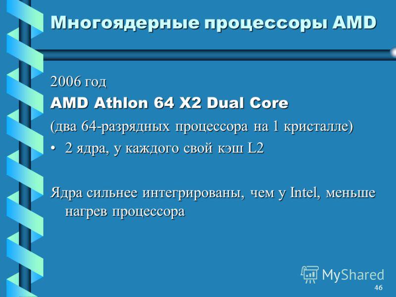 46 Многоядерные процессоры AMD 2006 год AMD Athlon 64 X2 Dual Core (два 64-разрядных процессора на 1 кристалле) 2 ядра, у каждого свой кэш L22 ядра, у каждого свой кэш L2 Ядра сильнее интегрированы, чем у Intel, меньше нагрев процессора
