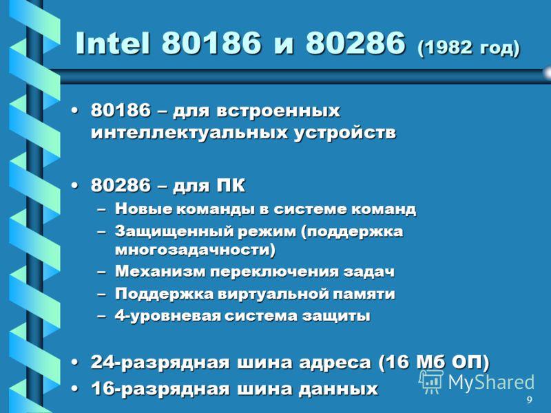 9 Intel 80186 и 80286 (1982 год) 80186 – для встроенных интеллектуальных устройств80186 – для встроенных интеллектуальных устройств 80286 – для ПК80286 – для ПК –Новые команды в системе команд –Защищенный режим (поддержка многозадачности) –Механизм п