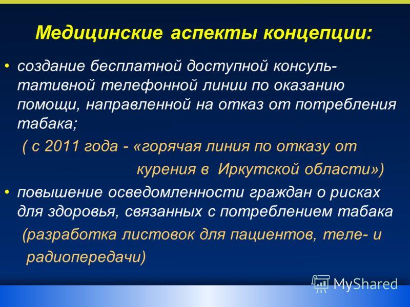 Медицинские аспекты концепции: создание бесплатной доступной консуль- тативной телефонной линии по оказанию помощи, направленной на отказ от потребления табака; ( с 2011 года - «горячая линия по отказу от курения в Иркутской области») повышение освед