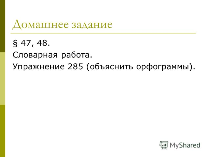 Домашнее задание § 47, 48. Словарная работа. Упражнение 285 (объяснить орфограммы).