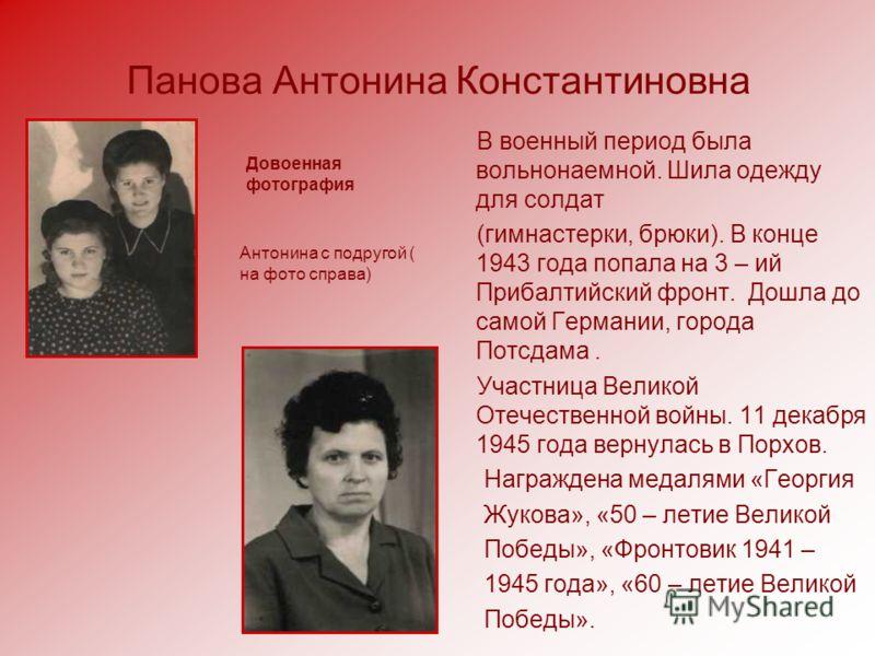 Панова Антонина Константиновна В военный период была вольнонаемной. Шила одежду для солдат (гимнастерки, брюки). В конце 1943 года попала на 3 – ий Прибалтийский фронт. Дошла до самой Германии, города Потсдама. Участница Великой Отечественной войны.
