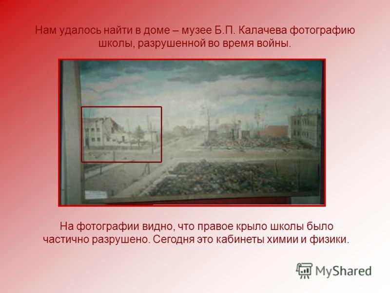 Нам удалось найти в доме – музее Б.П. Калачева фотографию школы, разрушенной во время войны. На фотографии видно, что правое крыло школы было частично разрушено. Сегодня это кабинеты химии и физики.
