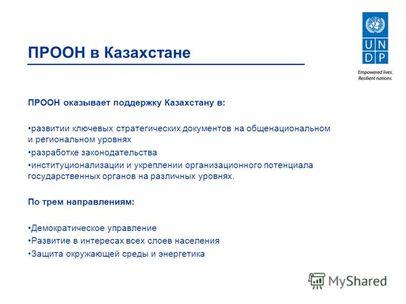 ПРООН оказывает поддержку Казахстану в: развитии ключевых стратегических документов на общенациональном и региональном уровнях разработке законодательства институционализации и укреплении организационного потенциала государственных органов на различн