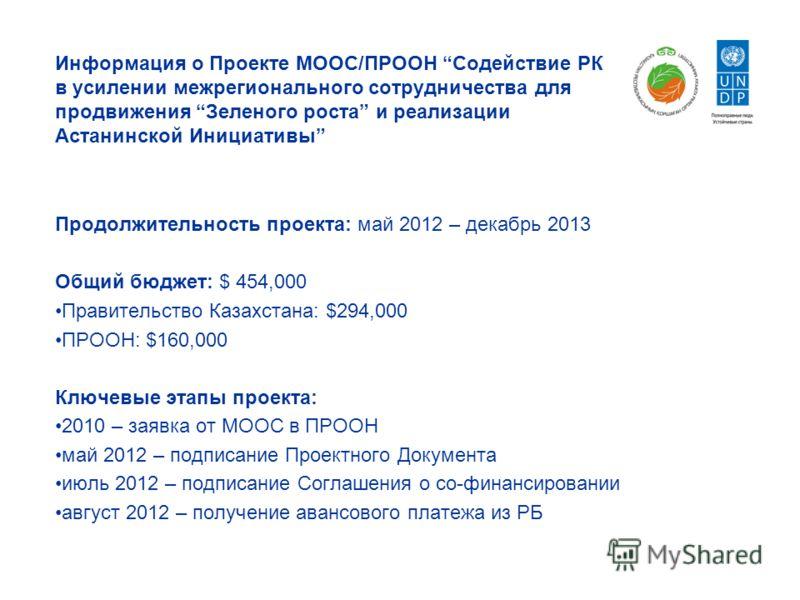 Информация о Проекте МООС/ПРООН Содействие РК в усилении межрегионального сотрудничества для продвижения Зеленого роста и реализации Астанинской Инициативы Продолжительность проекта: май 2012 – декабрь 2013 Общий бюджет: $ 454,000 Правительство Казах