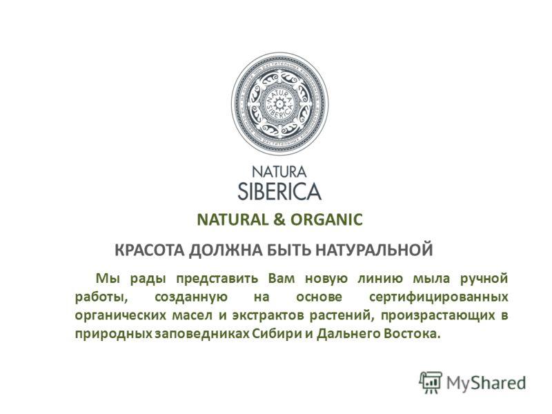 NATURAL & ORGANIC КРАСОТА ДОЛЖНА БЫТЬ НАТУРАЛЬНОЙ Мы рады представить Вам новую линию мыла ручной работы, созданную на основе сертифицированных органических масел и экстрактов растений, произрастающих в природных заповедниках Сибири и Дальнего Восток