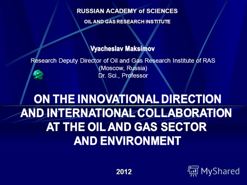 RUSSIAN ACADEMY of SCIENCES OIL AND GAS RESEARCH INSTITUTE 2012 Research Deputy Director of Oil and Gas Research Institute of RAS (Moscow, Russia) Dr. Sci., Professor