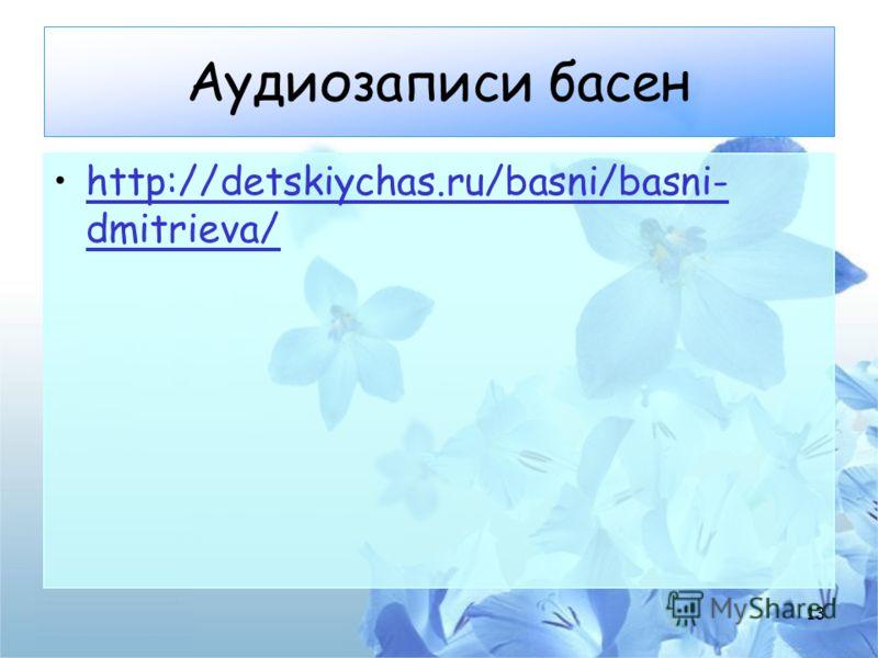 Аудиозаписи басен http://detskiychas.ru/basni/basni- dmitrieva/http://detskiychas.ru/basni/basni- dmitrieva/ 13