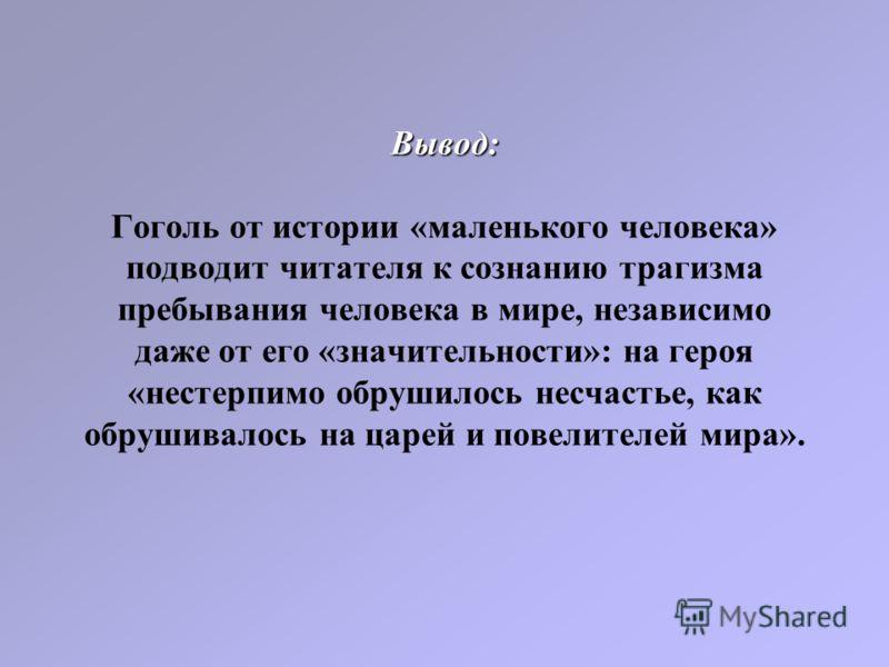 Вывод: Вывод: Гоголь от истории «маленького человека» подводит читателя к сознанию трагизма пребывания человека в мире, независимо даже от его «значительности»: на героя «нестерпимо обрушилось несчастье, как обрушивалось на царей и повелителей мира».