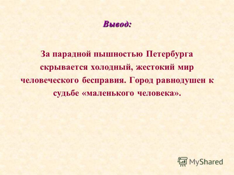Вывод: За парадной пышностью Петербурга скрывается холодный, жестокий мир человеческого бесправия. Город равнодушен к судьбе «маленького человека».