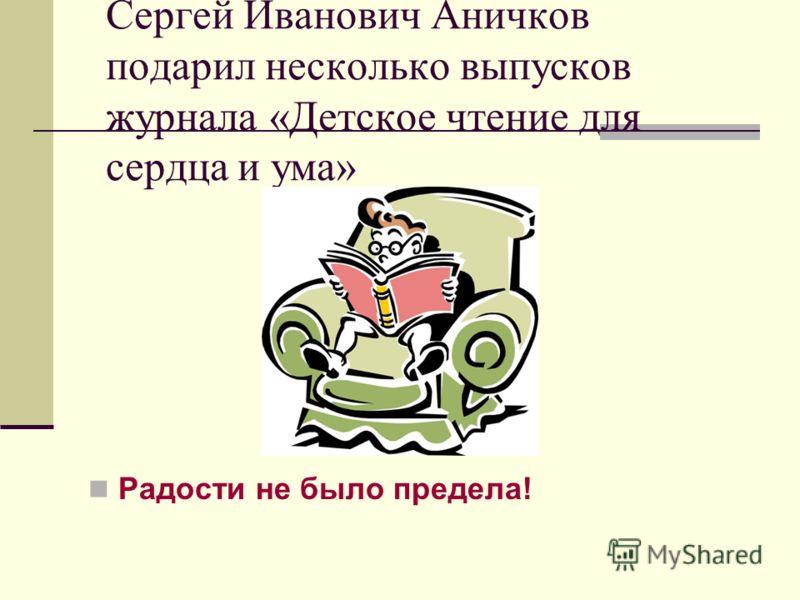 Сергей Иванович Аничков подарил несколько выпусков журнала «Детское чтение для сердца и ума» Радости не было предела!