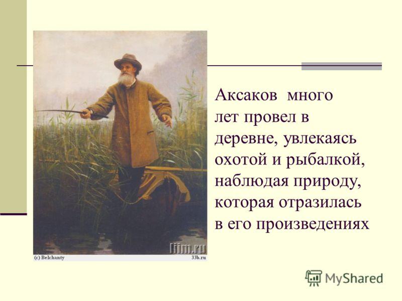 Аксаков много лет провел в деревне, увлекаясь охотой и рыбалкой, наблюдая природу, которая отразилась в его произведениях