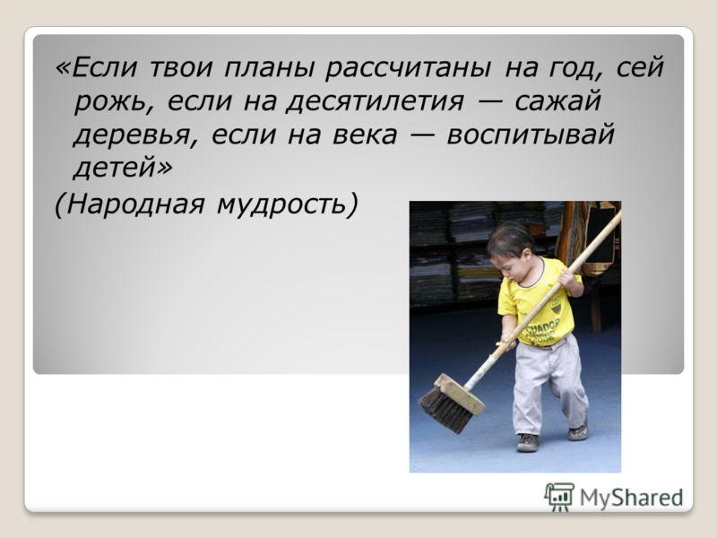 «Если твои планы рассчитаны на год, сей рожь, если на десятилетия сажай деревья, если на века воспитывай детей» (Народная мудрость)