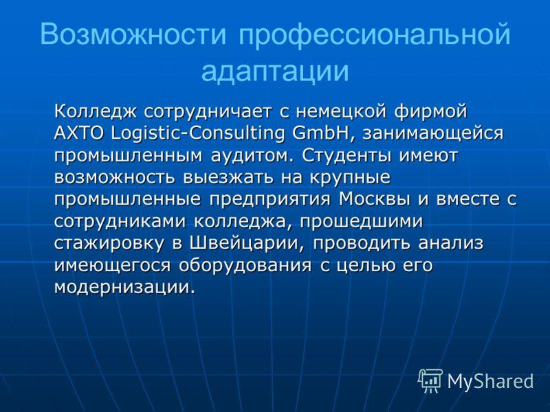 Возможности профессиональной адаптации Колледж сотрудничает с немецкой фирмой AXTO Logistic-Consulting GmbH, занимающейся промышленным аудитом. Студенты имеют возможность выезжать на крупные промышленные предприятия Москвы и вместе с сотрудниками кол