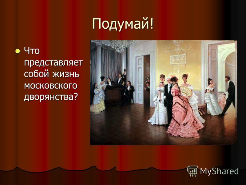 Подумай! Что представляет собой жизнь московского дворянства? Что представляет собой жизнь московского дворянства?