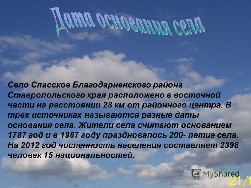 Село Спасское Благодарненского района Ставропольского края расположено в восточной части на расстоянии 28 км от районного центра. В трех источниках называются разные даты основания села. Жители села считают основанием 1787 год и в 1987 году празднова