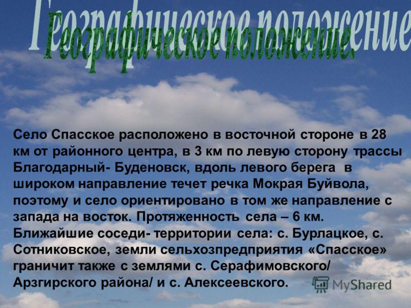 Село Спасское расположено в восточной стороне в 28 км от районного центра, в 3 км по левую сторону трассы Благодарный- Буденовск, вдоль левого берега в широком направление течет речка Мокрая Буйвола, поэтому и село ориентировано в том же направление