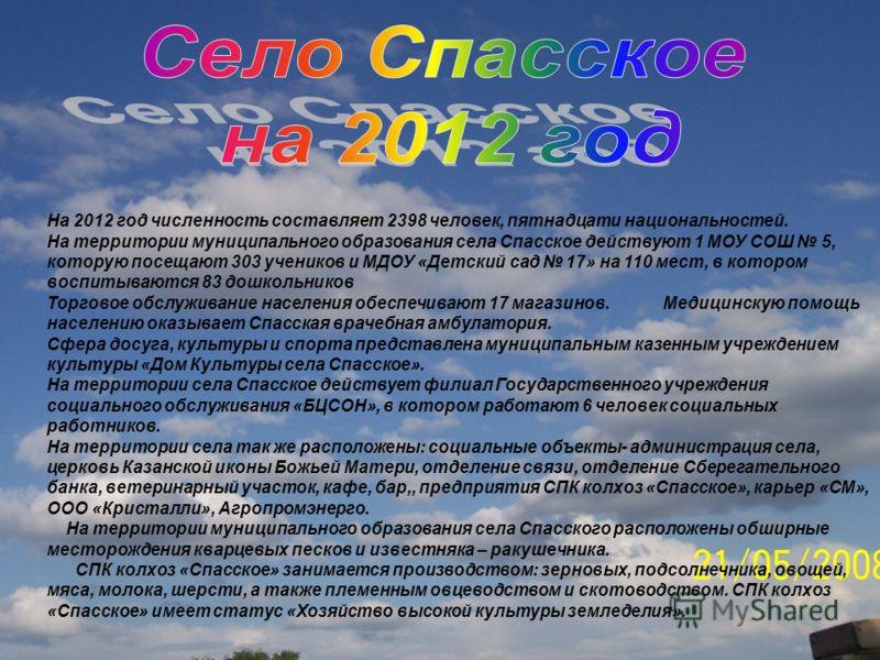 На 2012 год численность составляет 2398 человек, пятнадцати национальностей. На территории муниципального образования села Спасское действуют 1 МОУ СОШ 5, которую посещают 303 учеников и МДОУ «Детский сад 17» на 110 мест, в котором воспитываются 83 д