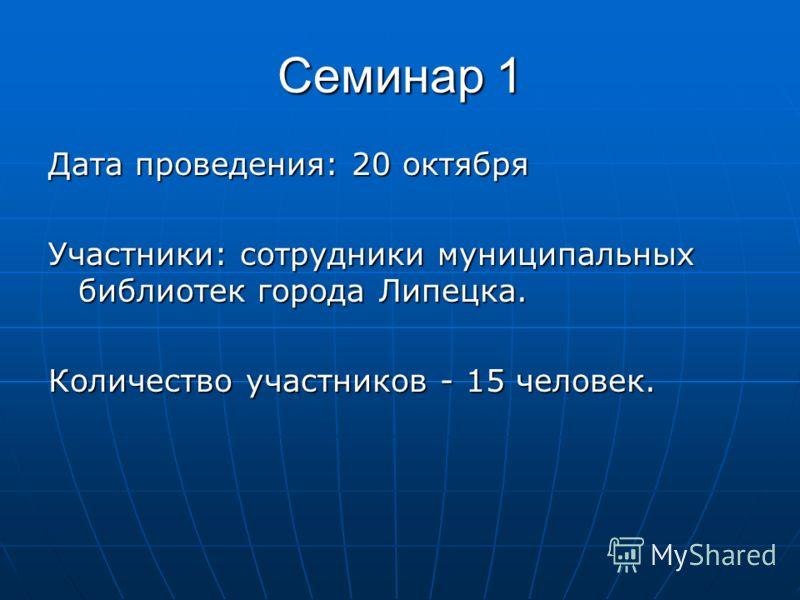 Семинар 1 Дата проведения: 20 октября Участники: сотрудники муниципальных библиотек города Липецка. Количество участников - 15 человек.