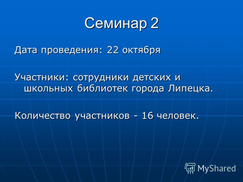 Семинар 2 Дата проведения: 22 октября Участники: сотрудники детских и школьных библиотек города Липецка. Количество участников - 16 человек.