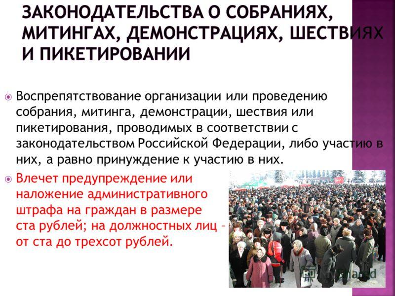 Воспрепятствование организации или проведению собрания, митинга, демонстрации, шествия или пикетирования, проводимых в соответствии с законодательством Российской Федерации, либо участию в них, а равно принуждение к участию в них. Влечет предупрежден