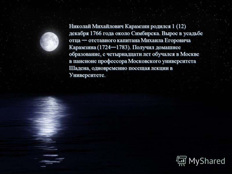 Николай Михайлович Карамзин родился 1 (12) декабря 1766 года около Симбирска. Вырос в усадьбе отца отставного капитана Михаила Егоровича Карамзина (1724 1783). Получил домашнее образование, с четырнадцати лет обучался в Москве в пансионе профессора М