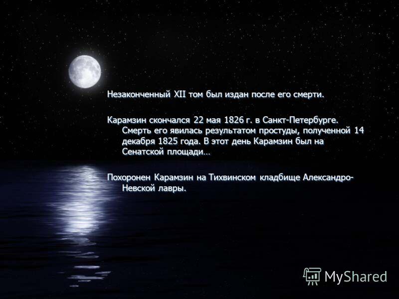 Незаконченный XII том был издан после его смерти. Карамзин скончался 22 мая 1826 г. в Санкт-Петербурге. Смерть его явилась результатом простуды, полученной 14 декабря 1825 года. В этот день Карамзин был на Сенатской площади… Похоронен Карамзин на Тих