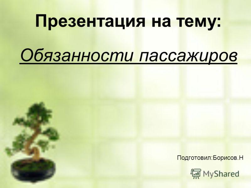 Презентация на тему: Обязанности пассажиров Подготовил:Борисов.Н