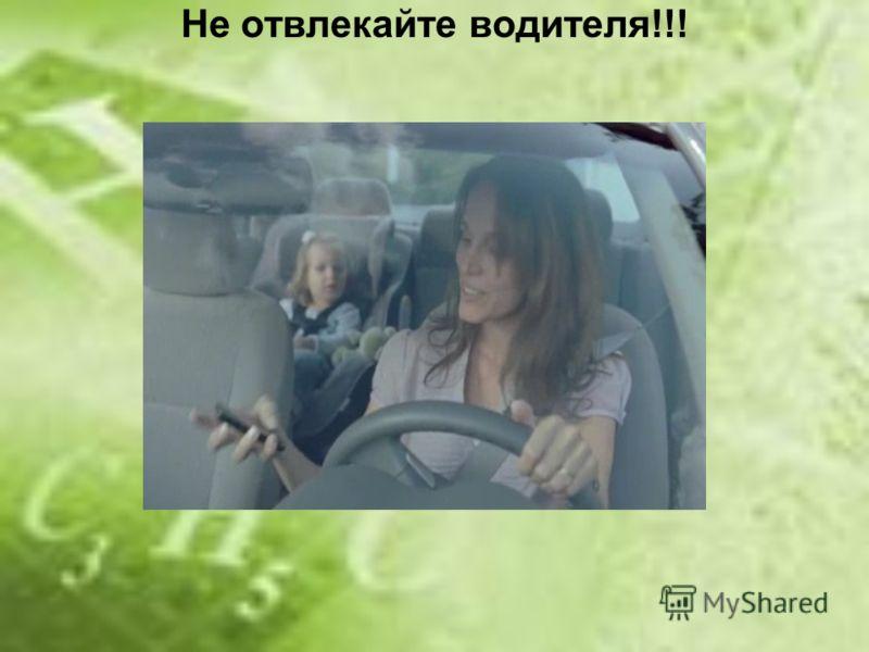 Не отвлекайте водителя!!!