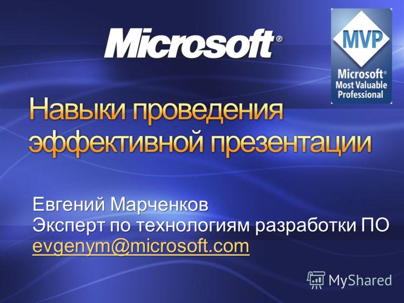 Евгений Марченков Эксперт по технологиям разработки ПО evgenym@microsoft.com
