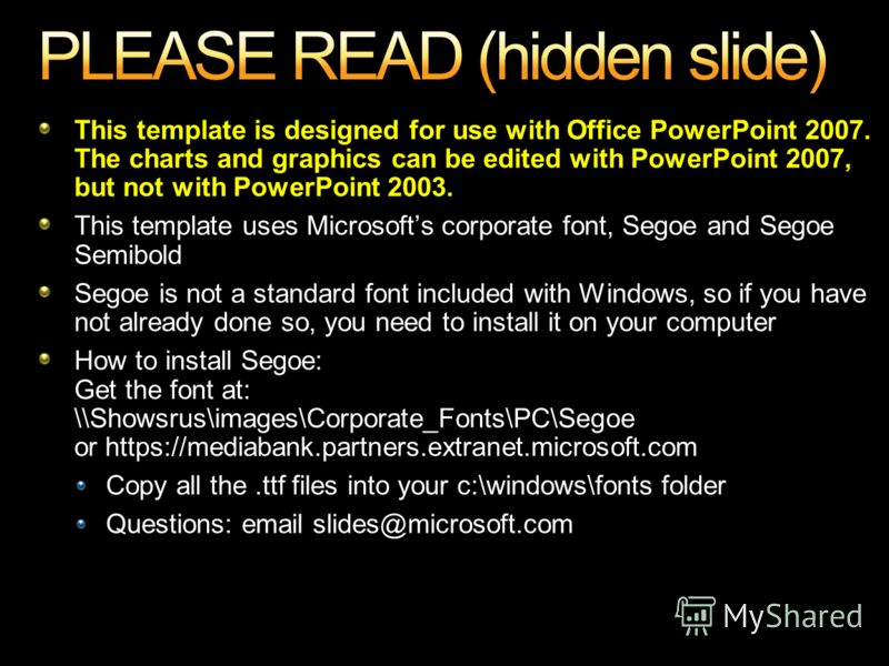 This template is designed for use with Office PowerPoint 2007. The charts and graphics can be edited with PowerPoint 2007, but not with PowerPoint 2003. This template uses Microsofts corporate font, Segoe and Segoe Semibold Segoe is not a standard fo