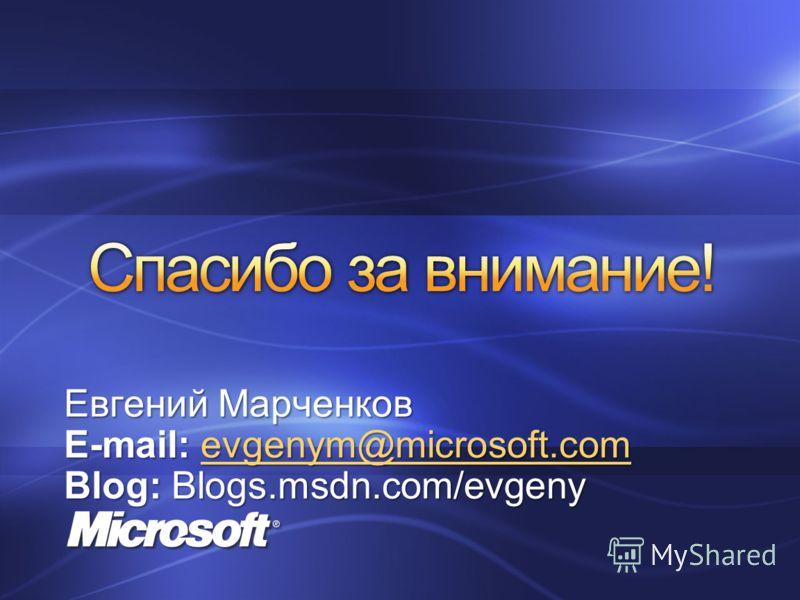 Евгений Марченков E-mail: evgenym@microsoft.com evgenym@microsoft.com Blog: Blogs.msdn.com/evgeny
