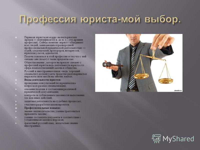 Первыми юристами можно назвать римских жрецов понтификов ( III в. до н. э. - это древняя профессия ). Сейчас понятие « юрист » объединяет всех людей, занимающихся разнородной профессиональной юридической деятельностью судей, следователей, прокуроров,