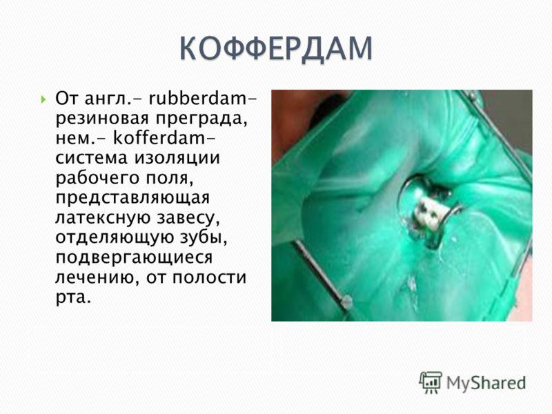 От англ.- rubberdam- резиновая преграда, нем.- kofferdam- система изоляции рабочего поля, представляющая латексную завесу, отделяющую зубы, подвергающиеся лечению, от полости рта.