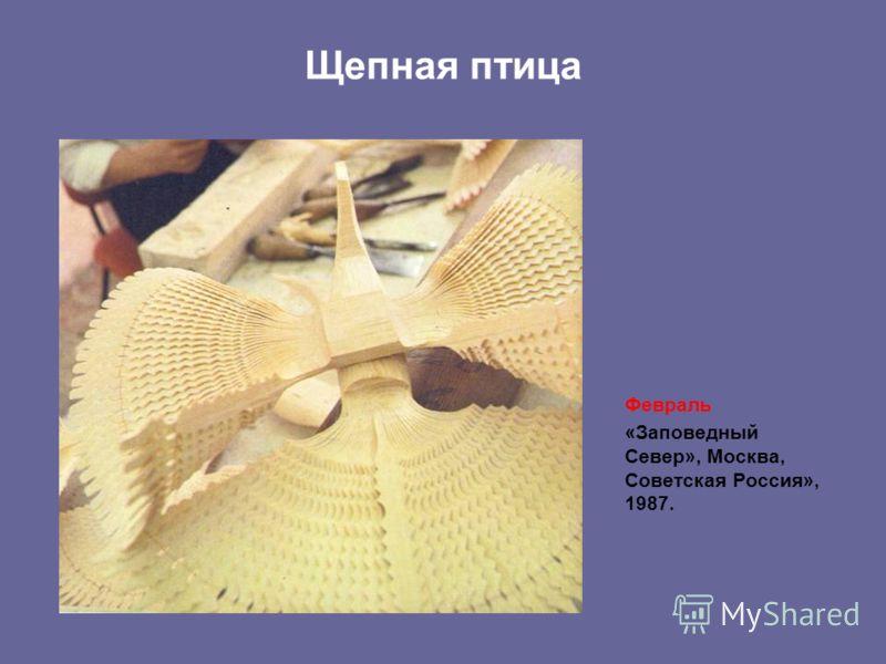 Щепная птица Февраль «Заповедный Север», Москва, Советская Россия», 1987.
