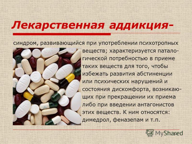 13 Наркотическая аддикция- болезненные состояния, характеризующиеся явлениями психической и физической зависимости, настоятельной и непреодолимой потребностью в повторном потреблении ПАВ. Наркотическими признаются вещества или лекарства, которые обла