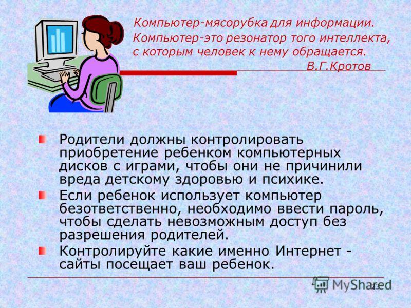 22 Памятка для родителей по использованию компьютера ребенком Для того, чтобы родители могли контролировать использование ребенком компьютера, они сами должны хотя бы на элементарном уровне уметь им пользоваться. Ребенок не должен играть в компьютерн