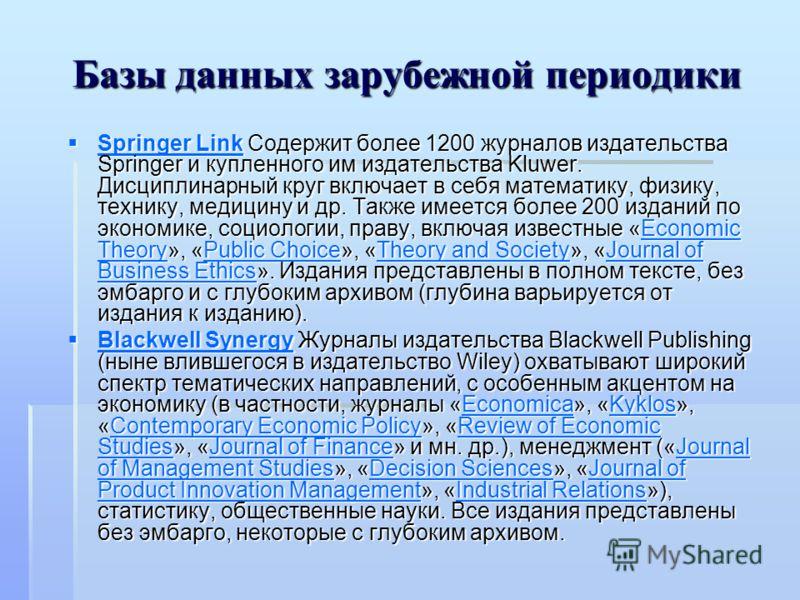 Базы данных зарубежной периодики Springer Link Содержит более 1200 журналов издательства Springer и купленного им издательства Kluwer. Дисциплинарный круг включает в себя математику, физику, технику, медицину и др. Также имеется более 200 изданий по
