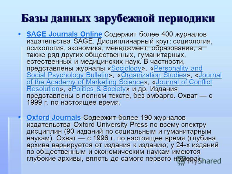 Базы данных зарубежной периодики SAGE Journals Online Содержит более 400 журналов издательства SAGE. Дисциплинарный круг: социология, психология, экономика, менеджмент, образование, а также ряд других общественных, гуманитарных, естественных и медици