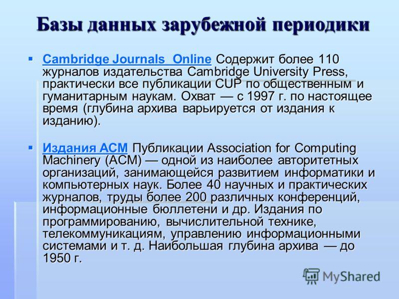 Базы данных зарубежной периодики Cambridge Journals Online Содержит более 110 журналов издательства Cambridge University Press, практически все публикации CUP по общественным и гуманитарным наукам. Охват с 1997 г. по настоящее время (глубина архива в